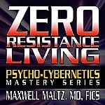 Zero Resistance Living: The Pscychocybernetics Mastery Series | Maxwell Matlz MD FICS