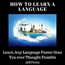 How to Learn a Language: Learn Any Language Faster Than You Ever Thought Possible Audiobook by Jeff Ferris Narrated by Cody Navarro