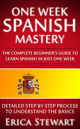 SPANISH: ONE WEEK SPANISH MASTERY: The Complete Beginner's