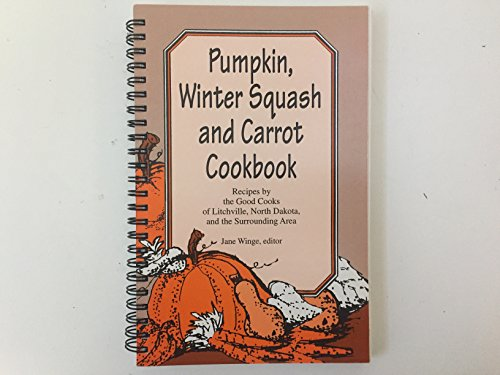 Pumpkin, Winter Squash and Carrot Cookbook - Recipes by the Good Cooks of Litchville, North Dakota and the Surrounding Area -