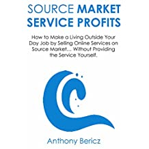 Source Market Service Profits: How to Make a Living Outside Your Day Job by Selling Online Services on Source Market… Without Providing the Service Yourself.