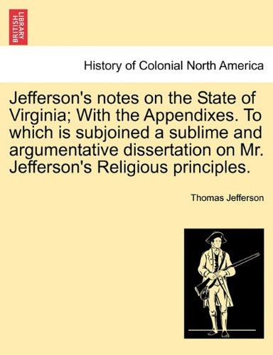 Jefferson's notes on the State of Virginia; With the Appendixes. To which is subjoined a sublime and argumentative dissertation on Mr. Jefferson's Religious principles. PDF