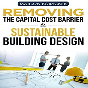 Marlon Kobacker's Removing the Capital Cost Barrier to Sustainable Building Design Audiobook