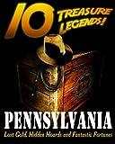 10 Treasure Legends! Pennsylvania: Lost Gold, Hidden Hoards and Fantastic Fortunes