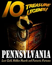 10 Treasure Legends! Pennsylvania: Lost Gold, Hidden Hoards and Fantastic Fortunes