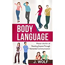 Body Language: Master the Art of Reading Anyone Through Nonverbal Communication (Body Language 101, Body Language Mastery, Read Everyone)