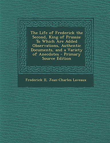 The Life of Frederick the Second, King of Prussia: To Which Are Added Observations, Authentic Documents, and a Variety of Anecdotes - Primary Source - King Of Prussia