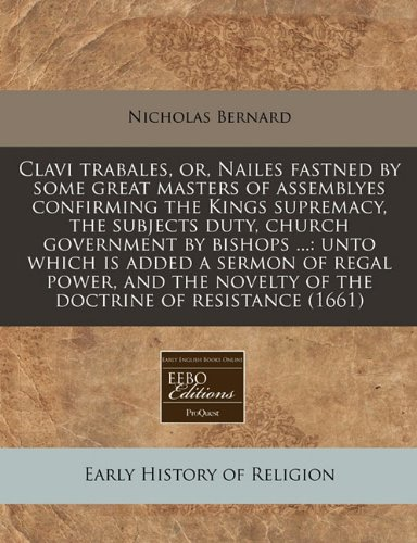 Clavi trabales, or, Nailes fastned by some great masters of assemblyes confirming the Kings supremacy, the subjects duty, church government by bishops ... novelty of the doctrine of resistance (1661) PDF