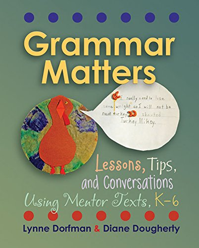 Grammar Matters: Lessons, Tips, & Conversations Using Mentor Texts, K-6 - Grammar Lessons