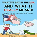 What We Say in the USA and What It Really Means!: English Idioms, Expressions and Sayings | Michael N. Jacobs
