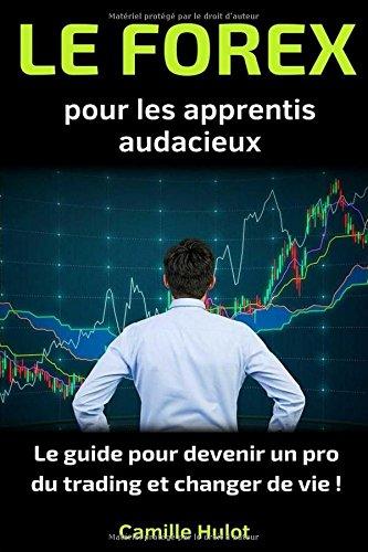 Le Forex pour les apprentis audacieux : Le guide pour devenir un pro du trading et changer de vie ! Broché – 12 octobre 2017 Camille Hulot Independently published 1549953621