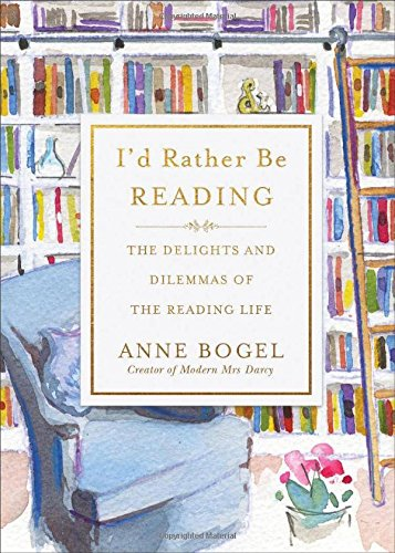 Id Rather Be Reading: The Delights and Dilemmas of the Reading Life