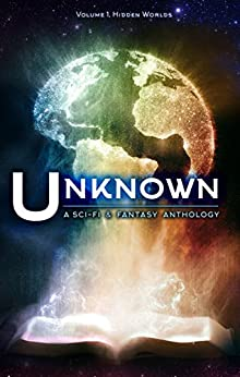 Unknown: A Science Fiction and Fantasy Anthology (Hidden Worlds Book 1) by [Cole, Lincoln, Tan, Eustacia, Seebach, Sean, Arzu, M.N., Sorensen, Emily Martha, Tate, Kristy, Hiatt, Bill, Gardner, Mark, Aaron, James S., Isserow, Lee]
