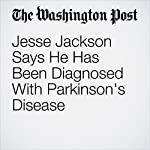 Jesse Jackson Says He Has Been Diagnosed With Parkinson's Disease | Mark Berman