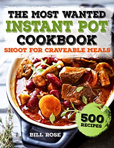 The Most Wanted Instant Pot Cookbook: Shoot For Craveable Meals - 500 Recipes (Instant Pot Recipes) by [Rose, Bill]