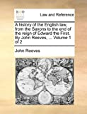 A History of the English Law, from the Saxons to the End of the Reign of Edward the First by John Reeves, John Reeves, 117065911X