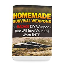 Homemade Survival Weapons: 10 Badass DIY Weapons That Will Save Your Life When SHTF: (Self-Defense, Survival Gear)