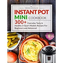 Instant Pot Mini Cookbook: 300+ Everyday Tasty & Healthy 3-Quart Models Recipes For Beginners and Advanced Users