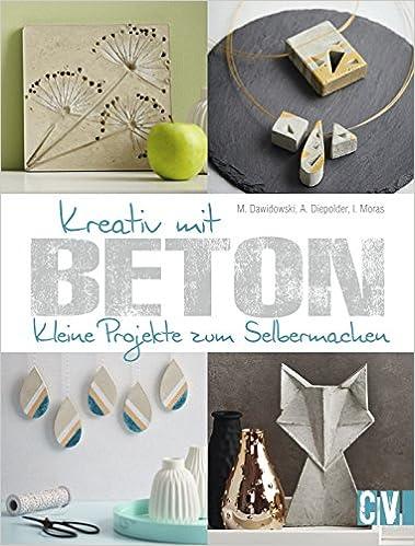 Kreativ Mit Beton: Kleine Projekte Zum Selbermachen: Amazon.de: Marion  Dawidowski, Annette Diepolder, Ingrid Moras: Bücher