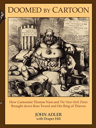 Doomed By Cartoon How Cartoonist Thomas Nast And The New York Times Brought Down Boss Tweed And His Ring Of Thieves