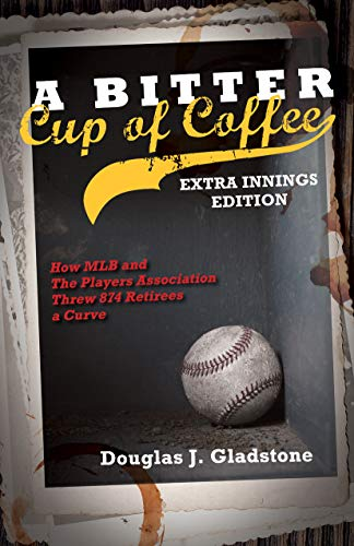 A Bitter Cup of Coffee: Extra Innings Edition; How MLB and The Players Association Threw 874 Retirees a Curve por Douglas J. Gladstone