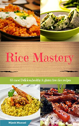 Rice Mastery: 65 Most Delicious,healthy & gluten free Rice Recipes (Rice Cookbook,Rice Appetizers,Rice Desserts,Rice Lunch,Rice Drinks,Leftover Rice Recipes etc) by Nijesh Manuel