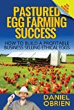 Pastured Egg Farming Success: How to build a profitable business selling ethical eggs