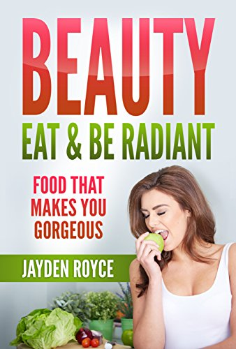 Beauty : Eat and be Radiant, Food That Makes You Gorgeous: Intelligent Eating Habits (Ultimate Eating Guide, Revive Your Natural Radiance, Beauty Secrets, Eating Solutions) (Natural Book Ultimate Beauty)