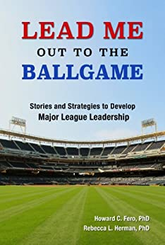 Lead Me Out to the Ballgame: Stories and Strategies to Develop Major League Leadership by [Fero, Howard, Herman, Rebecca]