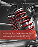 Mastering Autodesk Inventor 2012 and Autodesk Inventor LT 2012, Curtis Waguespack, 1118016823