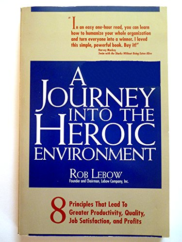 A Journey into the Heroic Environment: 8 Principles That Lead to Greater Productivity, Quality, Job Satisfaction, and P rofits
