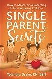 Single Parent Secrets:  How to Master Solo Parenting & Raise Amazing Children