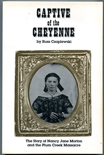 Captive of the Cheyenne: The story of Nancy Jane Morton and the Plum Creek Massacre