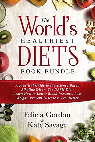 The World's Healthiest Diets Book Bundle: A Practical Guide to the Science-Based Alkaline Diet + The DASH Diet: Learn How to Lower Blood Pressure, Lose Weight, Prevent Disease & Feel Better by Felicia Gordon, Kate Savage