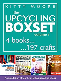 Upcycling Crafts: A Compilation of 197 Upcycling Crafts for Beginners - Includes All of Kitty Moore's Best Selling Upcycling Books! by [Moore, Kitty]
