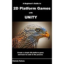 A Beginner's Guide to 2D Platform Games with Unity: Create a Simple 2D Platform Game and Learn to Code in C# in the Process (English Edition)
