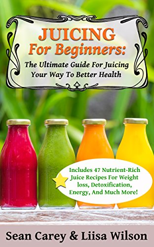 Juicing For Beginners: The Ultimate Guide For Juicing Your Way To Better Health: Includes 47 nutrient-rich juice recipes for weight loss, detoxification, energy, and much more! by Sean Carey, Liisa Wilson