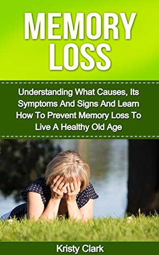 [Memory Loss: Understanding What Causes, Its Symptoms And Signs And Learn How To Prevent Memory Loss To Live A Healthy Old Age. (Memory Book Series 1)] (Prevent Signs)