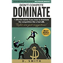 DON'T COMPETE DOMINATE: 7 EFFECTIVE HABITS IF YOU WANT TO DOMINATE THE COMPETITION LIKE A. (success habits, millionaire success habits, psychology of winning, gorilla mindset, self-help Book 2)
