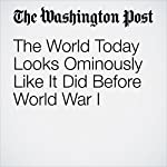 The World Today Looks Ominously Like It Did Before World War I | Ana Swanson