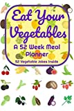 Eat Your Vegetables A 52 Week Planner 52 Vegetable Jokes Inside: A Diary Log Journal for Meal Prep and Planning