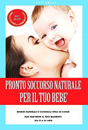 Pronto Soccorso Naturale Per il Tuo Bebè: Rimedi naturali su come far star bene il tuo bambino da 0 a 24 mesi. (coliche,reflusso neonato,otite,cistite) (Italian Edition)