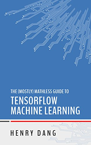 The Mostly Mathless Guide to TensorFlow Machine Learning (English Edition)