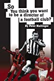 So You Think You Want to Be A Director of a Football Club, Peter Mallinger, 1434306151