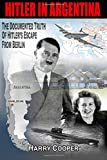 Hitler in Argentina: The Documented Truth of Hitler's Escape from Berlin