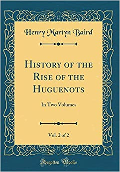 History of the Rise of the Huguenots, Vol. 2 of 2: In Two Volumes (Classic Reprint)
