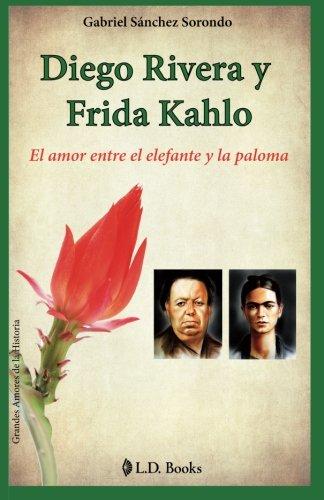 Diego Rivera y Frida Kahlo: El amor entre el elefante y la paloma (Grandes amores de la historia) (Volume 1) (Spanish Edition) [Gabriel Sanchez Sorondo] (Tapa Blanda)
