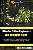 Blender 3D For Beginners: The Complete Guide: The Complete...