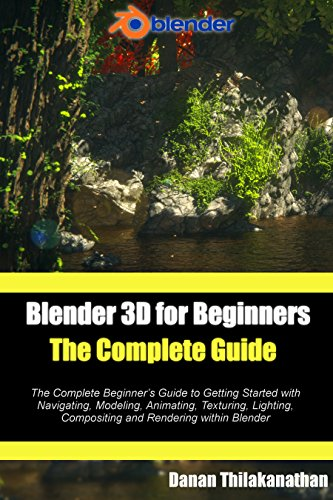 Pdf eBooks Blender 3D For Beginners: The Complete Guide: The Complete Beginner's Guide to Getting Started with Navigating, Modeling, Animating, Texturing, Lighting, Compositing and Rendering within Blender.