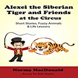 #7: Alexei the Siberian Tiger and Friends at the Circus: Short Stories, Fuzzy Animals and Life Lessons (Karma for Kids Books)